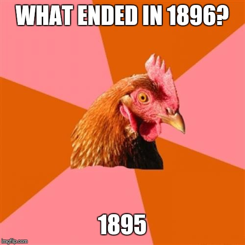 Anti Joke Chicken Meme | WHAT ENDED IN 1896? 1895 | image tagged in memes,anti joke chicken | made w/ Imgflip meme maker