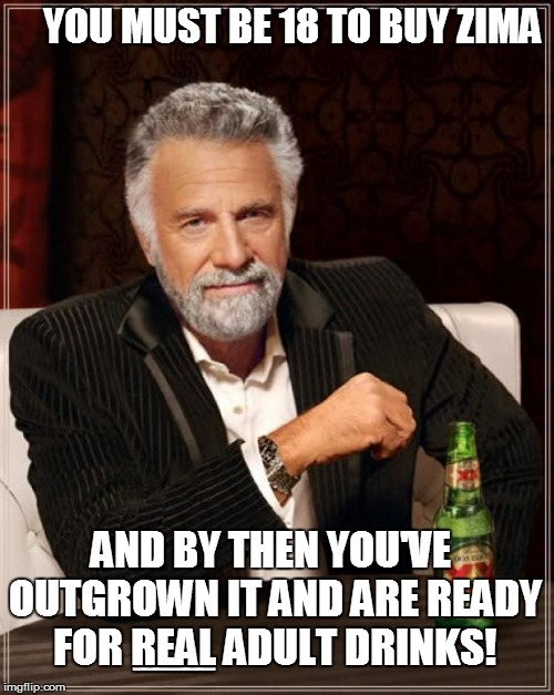 The Most Interesting Man In The World Meme | YOU MUST BE 18 TO BUY ZIMA BBBBBBBBBBBBBBBBBBBBBBBBBBBBBBBBBBBBB AND BY THEN YOU'VE OUTGROWN IT AND ARE READY FOR REAL ADULT DRINKS! | image tagged in memes,the most interesting man in the world | made w/ Imgflip meme maker