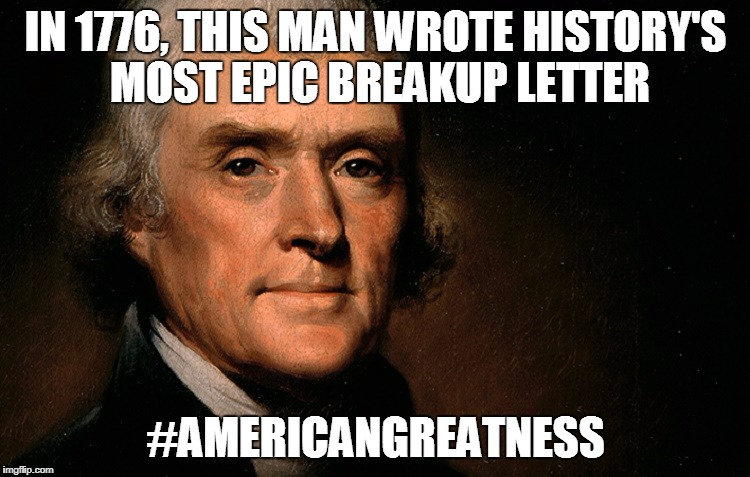 Dear George Letter |  IN 1776, THIS MAN WROTE HISTORY'S MOST EPIC BREAKUP LETTER; #AMERICANGREATNESS | image tagged in july 4th,4th of july,thomas jefferson,thomas jefferson meme,declaration of independence | made w/ Imgflip meme maker