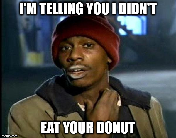 Lies it's all lies | I'M TELLING YOU I DIDN'T EAT YOUR DONUT | image tagged in memes,dave chappelle,donut | made w/ Imgflip meme maker