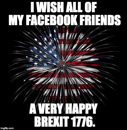 4th of july | I WISH ALL OF MY FACEBOOK FRIENDS A VERY HAPPY BREXIT 1776. | image tagged in 4th of july | made w/ Imgflip meme maker