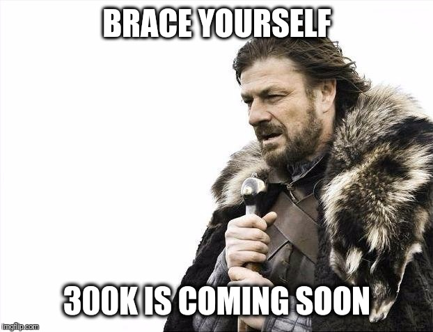 Brace Yourselves X is Coming Meme | BRACE YOURSELF 300K IS COMING SOON | image tagged in memes,brace yourselves x is coming | made w/ Imgflip meme maker