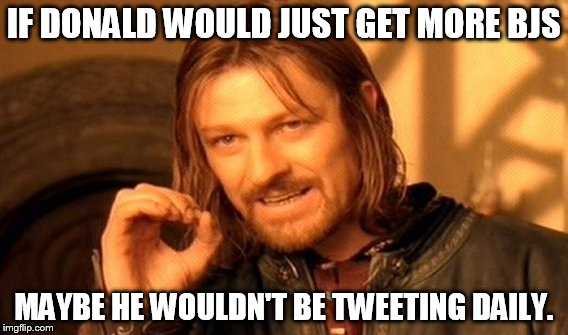 One Does Not Simply Meme | IF DONALD WOULD JUST GET MORE BJS MAYBE HE WOULDN'T BE TWEETING DAILY. | image tagged in memes,one does not simply | made w/ Imgflip meme maker