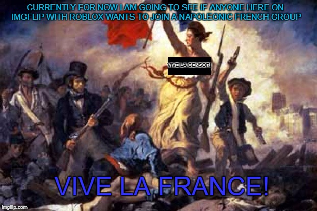 Link: https://www.roblox.com/My/Groups.aspx?gid=3294405Also in the Comment Section | VIVE LA CENSOR! CURRENTLY FOR NOW I AM GOING TO SEE IF ANYONE HERE ON IMGFLIP WITH ROBLOX WANTS TO JOIN A NAPOLEONIC FRENCH GROUP VIVE LA FR | image tagged in french revolution | made w/ Imgflip meme maker
