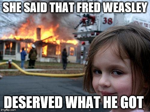 Disaster Girl Meme | SHE SAID THAT FRED WEASLEY DESERVED WHAT HE GOT | image tagged in memes,disaster girl | made w/ Imgflip meme maker