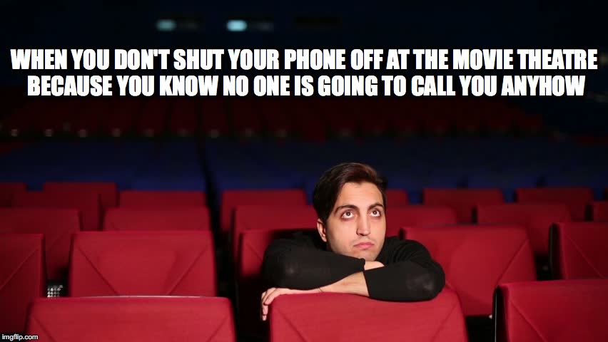 Lonely Movie Man | WHEN YOU DON'T SHUT YOUR PHONE OFFAT THE MOVIE THEATRE BECAUSE YOU KNOW NO ONE IS GOING TO CALL YOU ANYHOW | image tagged in lonely,phone,movie theatre | made w/ Imgflip meme maker