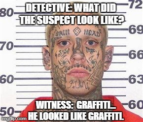 tattoo guy | DETECTIVE: WHAT DID THE SUSPECT LOOK LIKE? WITNESS:  GRAFFITI... HE LOOKED LIKE GRAFFITI. | image tagged in tattoo guy | made w/ Imgflip meme maker