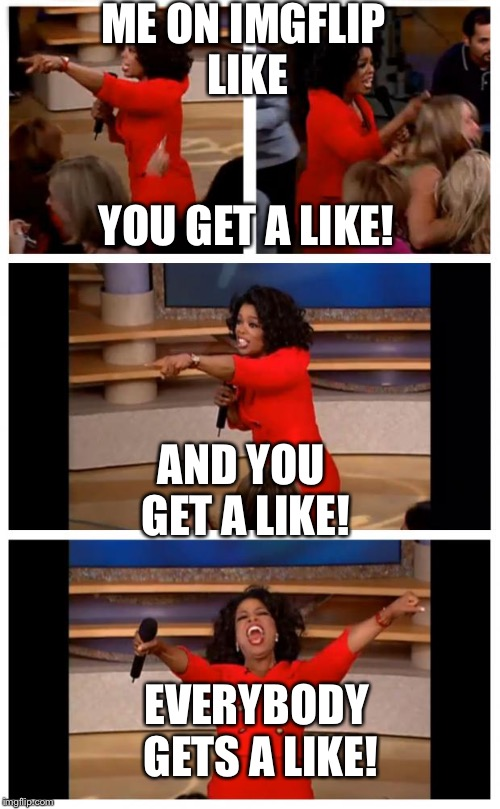 Oprah You Get A Car Everybody Gets A Car Meme | ME ON IMGFLIP LIKE YOU GET A LIKE! AND YOU GET A LIKE! EVERYBODY GETS A LIKE! | image tagged in memes,oprah you get a car everybody gets a car | made w/ Imgflip meme maker