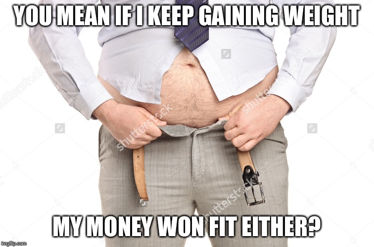 YOU MEAN IF I KEEP GAINING WEIGHT MY MONEY WON FIT EITHER? | made w/ Imgflip meme maker