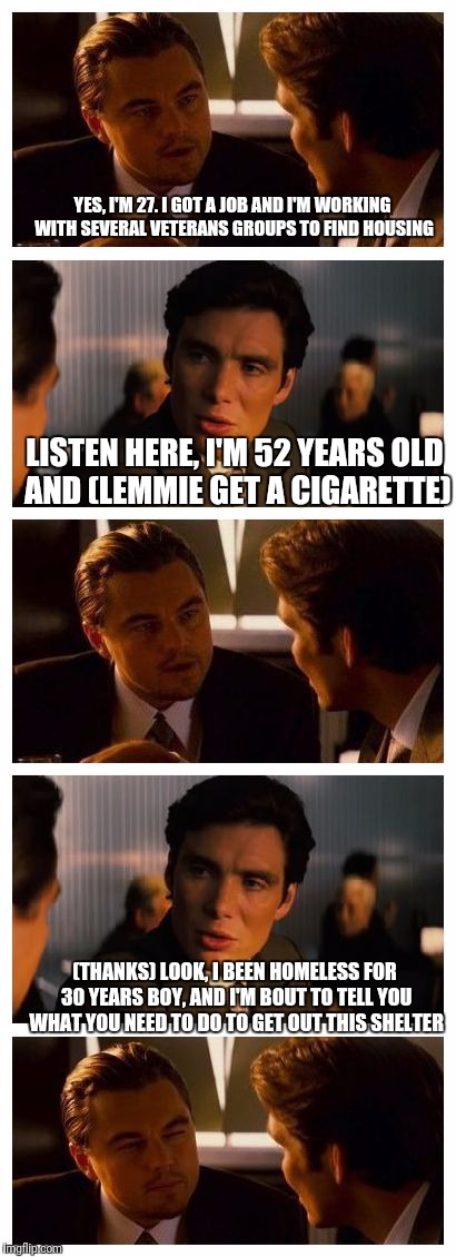 Leonardo Inception (Extended) | YES, I'M 27. I GOT A JOB AND I'M WORKING WITH SEVERAL VETERANS GROUPS TO FIND HOUSING LISTEN HERE, I'M 52 YEARS OLD AND (LEMMIE GET A CIGARE | image tagged in leonardo inception extended | made w/ Imgflip meme maker