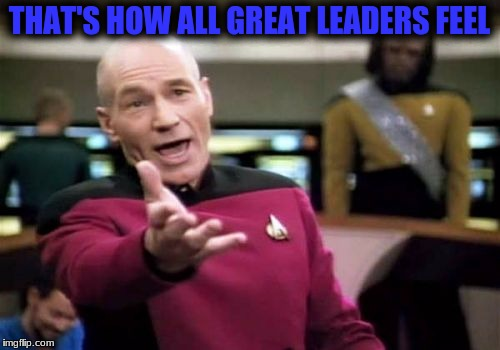 Picard Wtf Meme | THAT'S HOW ALL GREAT LEADERS FEEL | image tagged in memes,picard wtf | made w/ Imgflip meme maker