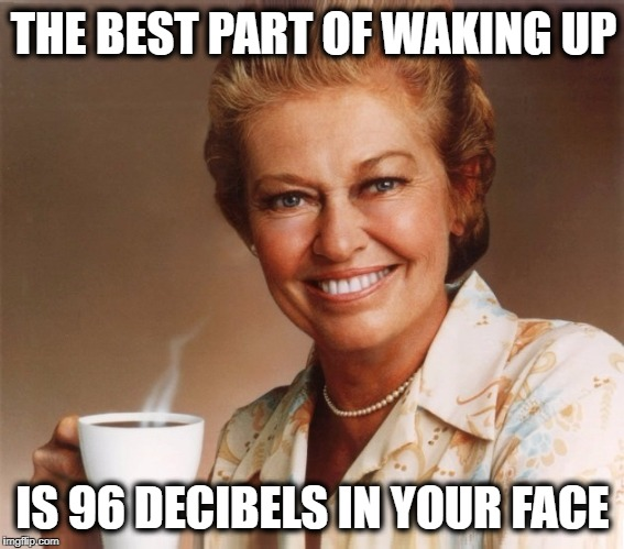 THE BEST PART OF WAKING UP IS 96 DECIBELS IN YOUR FACE | image tagged in mrs olson,loud music,heavy metal,coffee,good morning | made w/ Imgflip meme maker