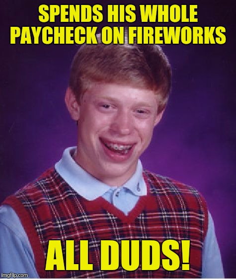 Bad Luck Brian Meme | SPENDS HIS WHOLE PAYCHECK ON FIREWORKS ALL DUDS! | image tagged in memes,bad luck brian | made w/ Imgflip meme maker
