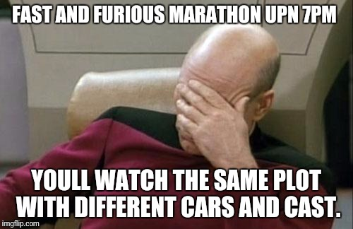 Captain Picard Facepalm Meme | FAST AND FURIOUS MARATHON UPN 7PM YOULL WATCH THE SAME PLOT WITH DIFFERENT CARS AND CAST. | image tagged in memes,captain picard facepalm | made w/ Imgflip meme maker