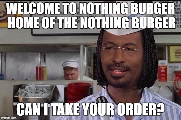 Welcome to Nothing Burger | WELCOME TO NOTHING BURGER HOME OF THE NOTHING BURGER CAN I TAKE YOUR ORDER? | image tagged in nothing burger | made w/ Imgflip meme maker