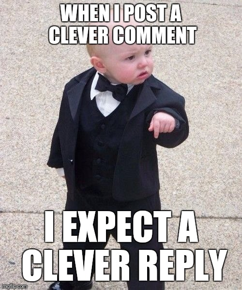 Come on now guys... |  WHEN I POST A CLEVER COMMENT; I EXPECT A CLEVER REPLY | image tagged in memes,baby godfather | made w/ Imgflip meme maker