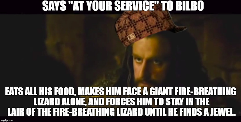 "Thorin gets it. | SAYS ""AT YOUR SERVICE"" TO BILBO EATS ALL HIS FOOD, MAKES HIM FACE A GIANT FIRE-BREATHING LIZARD ALONE, AND FORCES HIM TO STAY IN THE LAIR OF 