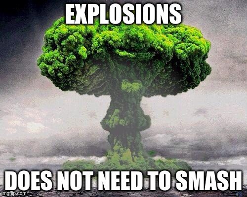 EXPLOSIONS DOES NOT NEED TO SMASH | made w/ Imgflip meme maker