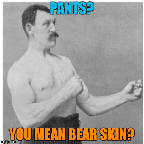PANTS? YOU MEAN BEAR SKIN? | made w/ Imgflip meme maker