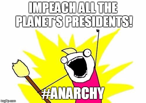 X All The Y Meme | IMPEACH ALL THE PLANET'S PRESIDENTS! #ANARCHY | image tagged in memes,x all the y | made w/ Imgflip meme maker