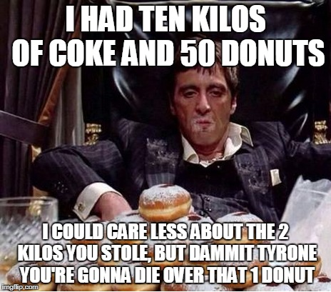 I HAD TEN KILOS OF COKE AND 50 DONUTS I COULD CARE LESS ABOUT THE 2 KILOS YOU STOLE, BUT DAMMIT TYRONE YOU'RE GONNA DIE OVER THAT 1 DONUT | made w/ Imgflip meme maker
