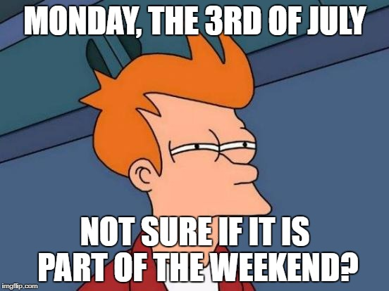 Futurama Fry Meme | MONDAY, THE 3RD OF JULY NOT SURE IF IT IS PART OF THE WEEKEND? | image tagged in memes,futurama fry | made w/ Imgflip meme maker
