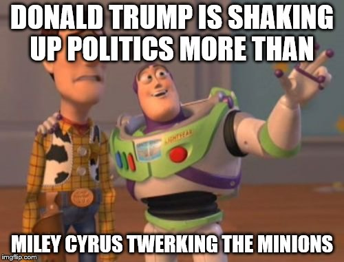 X, X Everywhere Meme | DONALD TRUMP IS SHAKING UP POLITICS MORE THAN MILEY CYRUS TWERKING THE MINIONS | image tagged in memes,x,x everywhere,x x everywhere | made w/ Imgflip meme maker