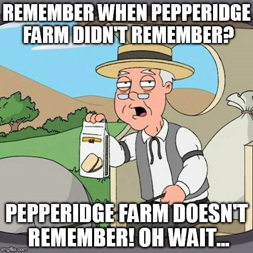 Pepperidge Farm Remembers Meme | REMEMBER WHEN PEPPERIDGE FARM DIDN'T REMEMBER? PEPPERIDGE FARM DOESN'T REMEMBER! OH WAIT... | image tagged in memes,pepperidge farm remembers | made w/ Imgflip meme maker