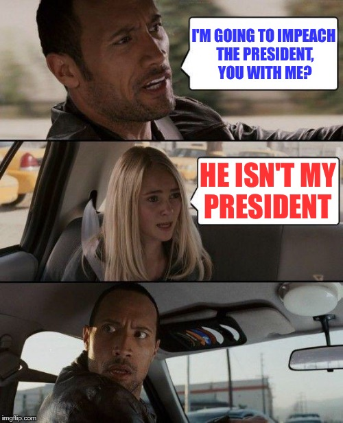 The Rock Driving Meme | I'M GOING TO IMPEACH THE PRESIDENT, YOU WITH ME? HE ISN'T MY PRESIDENT | image tagged in memes,the rock driving | made w/ Imgflip meme maker
