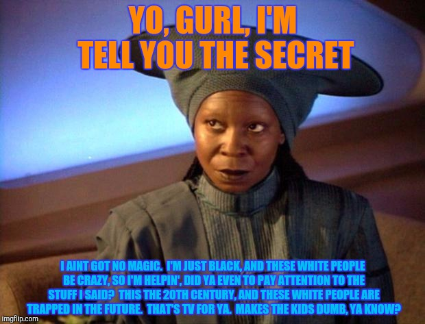 YO, GURL, I'M TELL YOU THE SECRET I AINT GOT NO MAGIC.  I'M JUST BLACK, AND THESE WHITE PEOPLE BE CRAZY, SO I'M HELPIN', DID YA EVEN TO PAY  | made w/ Imgflip meme maker