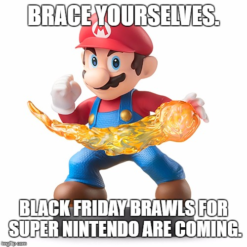Brace yourselves Black Friday brawls for Super Nintendo are coming | BRACE YOURSELVES. BLACK FRIDAY BRAWLS FOR SUPER NINTENDO ARE COMING. | image tagged in brace yourselves x is coming super mario,snes,super mario with a fireball,black friday at walmart,memes,piranha | made w/ Imgflip meme maker