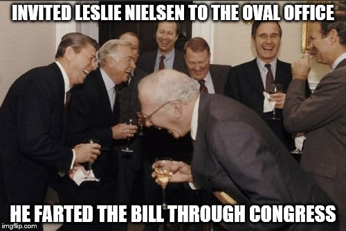 Laughing Men In Suits Meme | INVITED LESLIE NIELSEN TO THE OVAL OFFICE HE FARTED THE BILL THROUGH CONGRESS | image tagged in memes,laughing men in suits | made w/ Imgflip meme maker