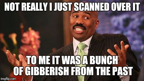 Steve Harvey Meme | NOT REALLY I JUST SCANNED OVER IT TO ME IT WAS A BUNCH OF GIBBERISH FROM THE PAST | image tagged in memes,steve harvey | made w/ Imgflip meme maker