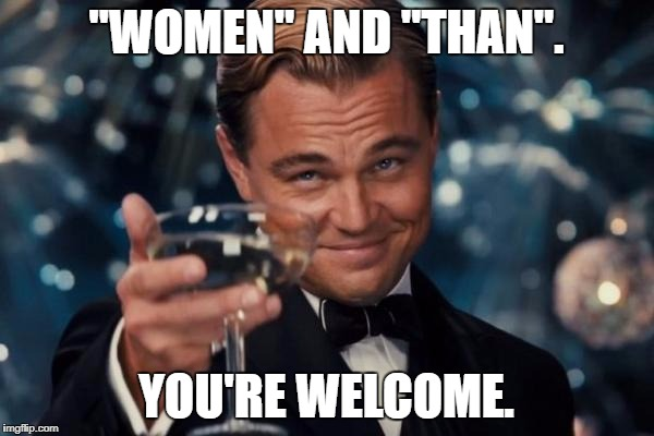 "Leonardo Dicaprio Cheers Meme | ""WOMEN"" AND ""THAN"". YOU'RE WELCOME. 