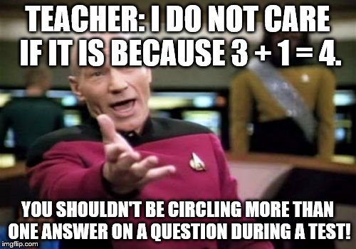 Picard Wtf Meme | TEACHER: I DO NOT CARE IF IT IS BECAUSE 3 + 1 = 4. YOU SHOULDN'T BE CIRCLING MORE THAN ONE ANSWER ON A QUESTION DURING A TEST! | image tagged in memes,picard wtf | made w/ Imgflip meme maker