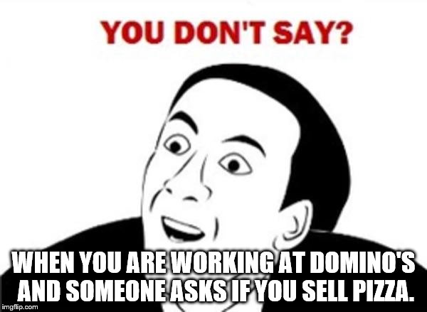 You don't say? | WHEN YOU ARE WORKING AT DOMINO'S AND SOMEONE ASKS IF YOU SELL PIZZA. | image tagged in you don't say | made w/ Imgflip meme maker
