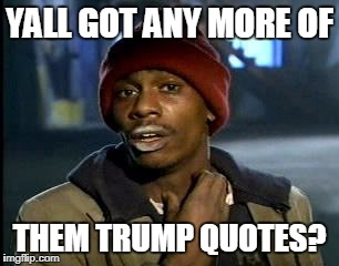 Y'all Got Any More Of That Meme | YALL GOT ANY MORE OF THEM TRUMP QUOTES? | image tagged in memes,yall got any more of | made w/ Imgflip meme maker