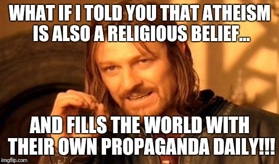 ??? The ???? That keeps on ???'ing. | WHAT IF I TOLD YOU THAT ATHEISM IS ALSO A RELIGIOUS BELIEF... AND FILLS THE WORLD WITH THEIR OWN PROPAGANDA DAILY!!! | image tagged in memes,one does not simply,atheism,propaganda,lies in textbooks | made w/ Imgflip meme maker
