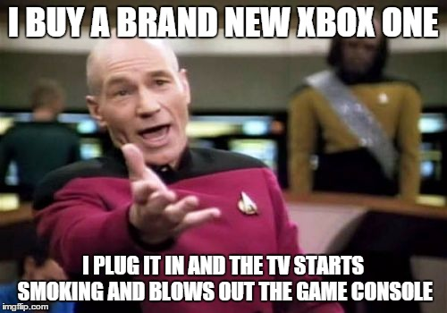Picard Wtf Meme | I BUY A BRAND NEW XBOX ONE I PLUG IT IN AND THE TV STARTS SMOKING AND BLOWS OUT THE GAME CONSOLE | image tagged in memes,picard wtf | made w/ Imgflip meme maker