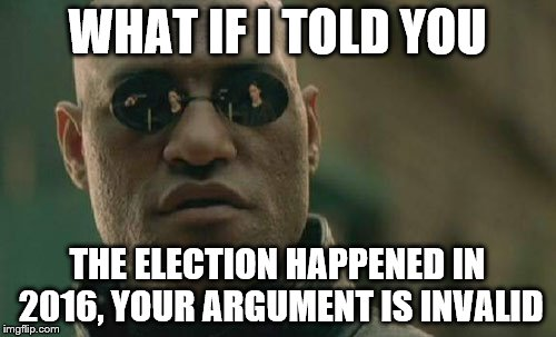 Matrix Morpheus Meme | WHAT IF I TOLD YOU THE ELECTION HAPPENED IN 2016, YOUR ARGUMENT IS INVALID | image tagged in memes,matrix morpheus | made w/ Imgflip meme maker