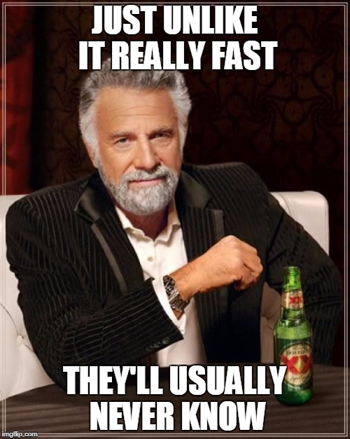 The Most Interesting Man In The World Meme | JUST UNLIKE IT REALLY FAST THEY'LL USUALLY NEVER KNOW | image tagged in memes,the most interesting man in the world | made w/ Imgflip meme maker