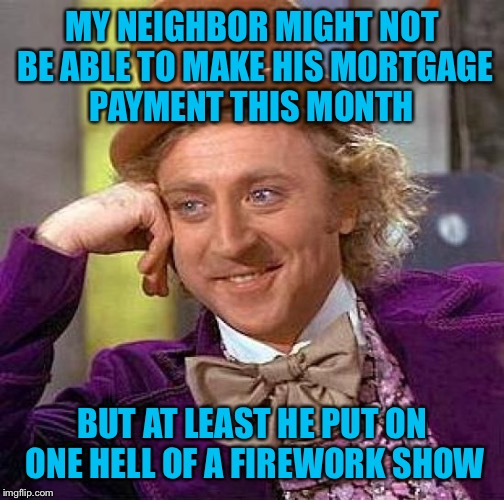 Creepy Condescending Wonka Meme | MY NEIGHBOR MIGHT NOT BE ABLE TO MAKE HIS MORTGAGE PAYMENT THIS MONTH BUT AT LEAST HE PUT ON ONE HELL OF A FIREWORK SHOW | image tagged in memes,creepy condescending wonka | made w/ Imgflip meme maker