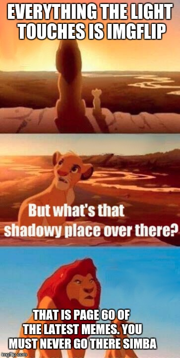 Simba Shadowy Place Meme | EVERYTHING THE LIGHT TOUCHES IS IMGFLIP THAT IS PAGE 60 OF THE LATEST MEMES. YOU MUST NEVER GO THERE SIMBA | image tagged in memes,simba shadowy place | made w/ Imgflip meme maker
