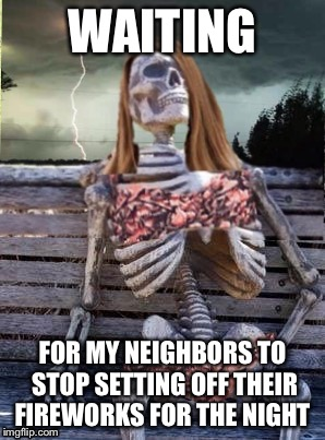 Waiting skeleton storm | WAITING FOR MY NEIGHBORS TO STOP SETTING OFF THEIR FIREWORKS FOR THE NIGHT | image tagged in waiting skeleton storm | made w/ Imgflip meme maker