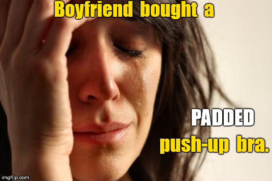 Boyfriend bought PADDED push-up bra. | Boyfriend  bought  a push-up  bra. PADDED | image tagged in memes,first world problems,push-up bra | made w/ Imgflip meme maker