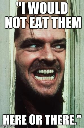 "Heres Johnny Meme | ""I WOULD NOT EAT THEM HERE OR THERE."" 