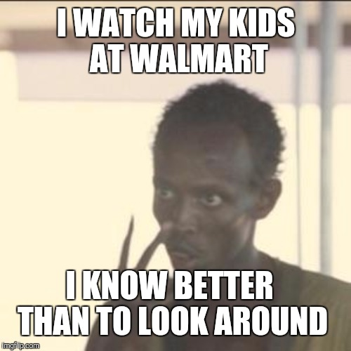 I WATCH MY KIDS AT WALMART I KNOW BETTER THAN TO LOOK AROUND | made w/ Imgflip meme maker