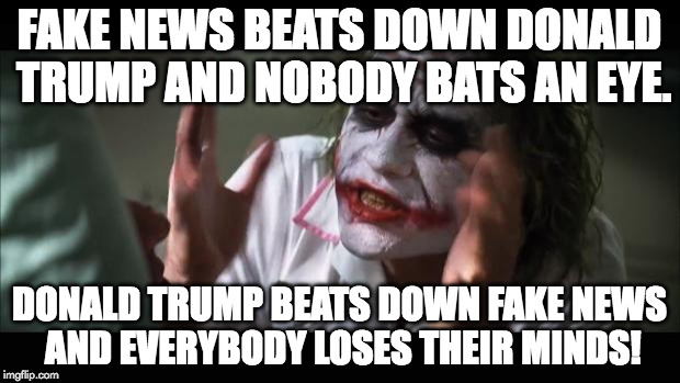 And everybody loses their minds | FAKE NEWS BEATS DOWN DONALD TRUMP AND NOBODY BATS AN EYE. DONALD TRUMP BEATS DOWN FAKE NEWS AND EVERYBODY LOSES THEIR MINDS! | image tagged in memes,and everybody loses their minds | made w/ Imgflip meme maker