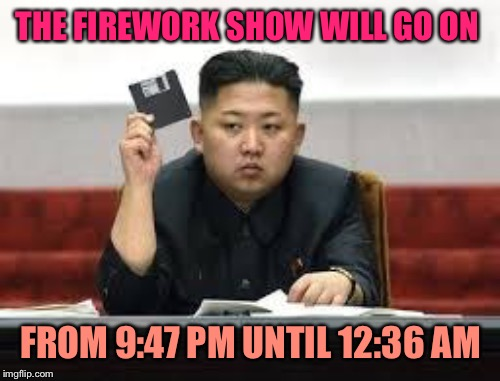 THE FIREWORK SHOW WILL GO ON FROM 9:47 PM UNTIL 12:36 AM | made w/ Imgflip meme maker