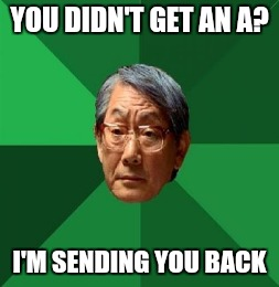YOU DIDN'T GET AN A? I'M SENDING YOU BACK | made w/ Imgflip meme maker